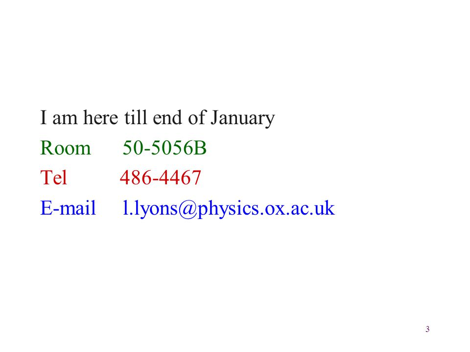 3 I am here till end of January Room 50-5056B Tel 486-4467 E-mail l.lyons@physics.ox.ac.uk