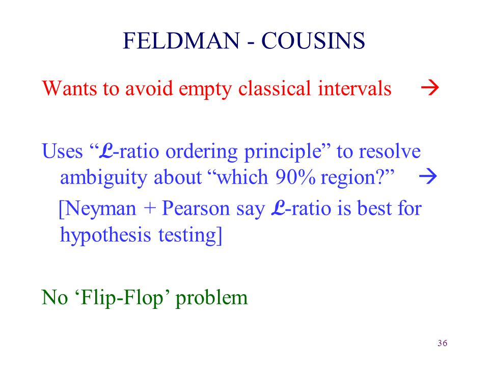 36 FELDMAN - COUSINS Wants to avoid empty classical intervals  Uses L -ratio ordering principle to resolve ambiguity about which 90% region  [Neyman + Pearson say L -ratio is best for hypothesis testing] No 'Flip-Flop' problem