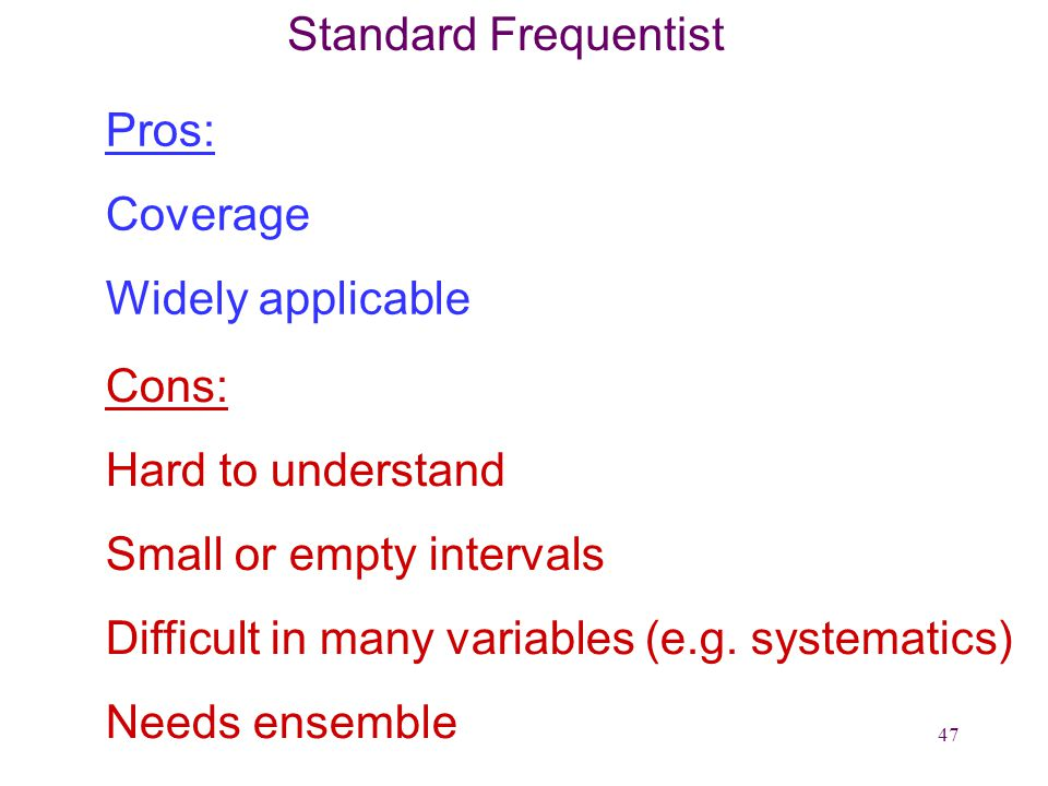 47 Standard Frequentist Pros: Coverage Widely applicable Cons: Hard to understand Small or empty intervals Difficult in many variables (e.g.