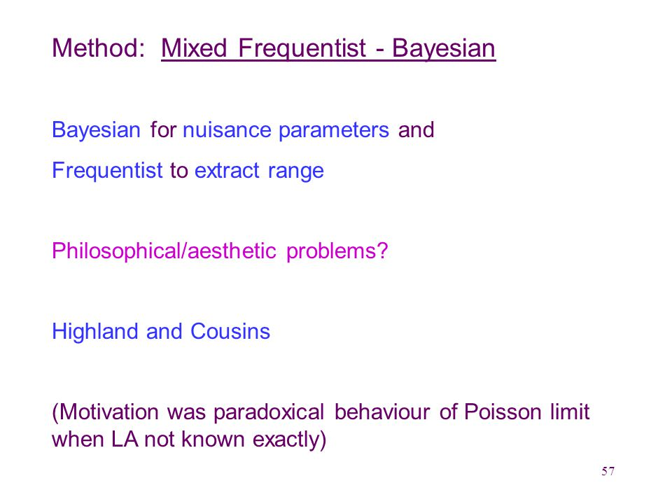 57 Method: Mixed Frequentist - Bayesian Bayesian for nuisance parameters and Frequentist to extract range Philosophical/aesthetic problems.