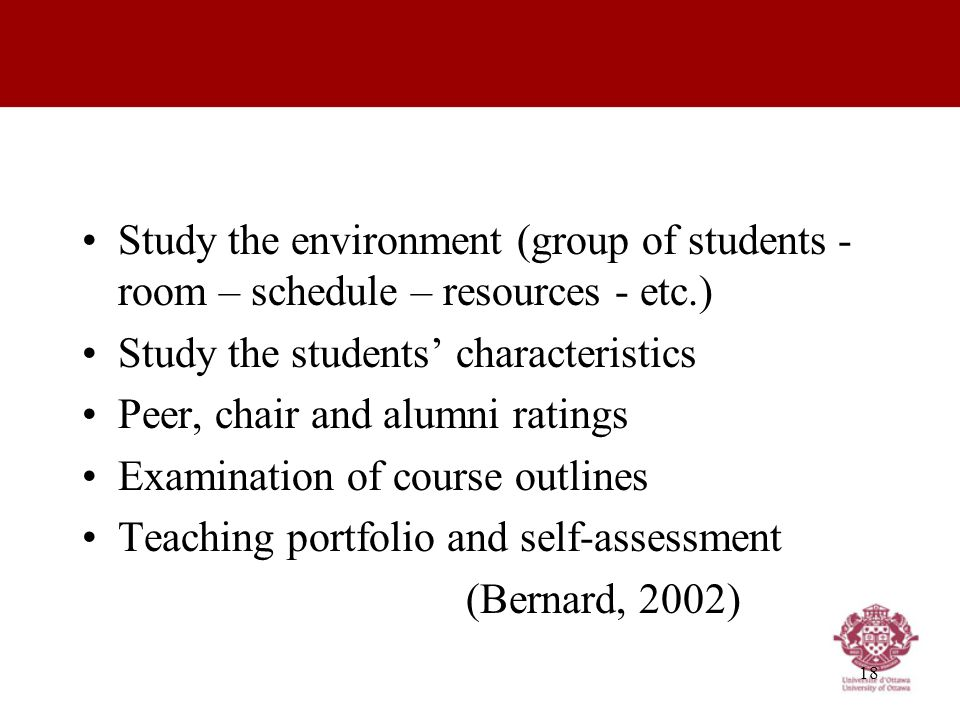 18 Study the environment (group of students - room – schedule – resources - etc.) Study the students' characteristics Peer, chair and alumni ratings Examination of course outlines Teaching portfolio and self-assessment (Bernard, 2002)
