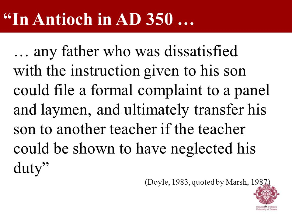 2 … any father who was dissatisfied with the instruction given to his son could file a formal complaint to a panel and laymen, and ultimately transfer his son to another teacher if the teacher could be shown to have neglected his duty (Doyle, 1983, quoted by Marsh, 1987) In Antioch in AD 350 …