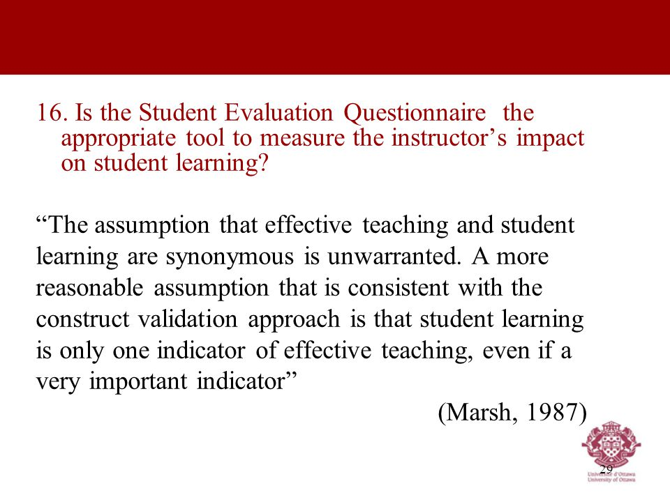 "29 16. Is the Student Evaluation Questionnaire the appropriate tool to measure the instructor's impact on student learning? ""The assumption that effec"