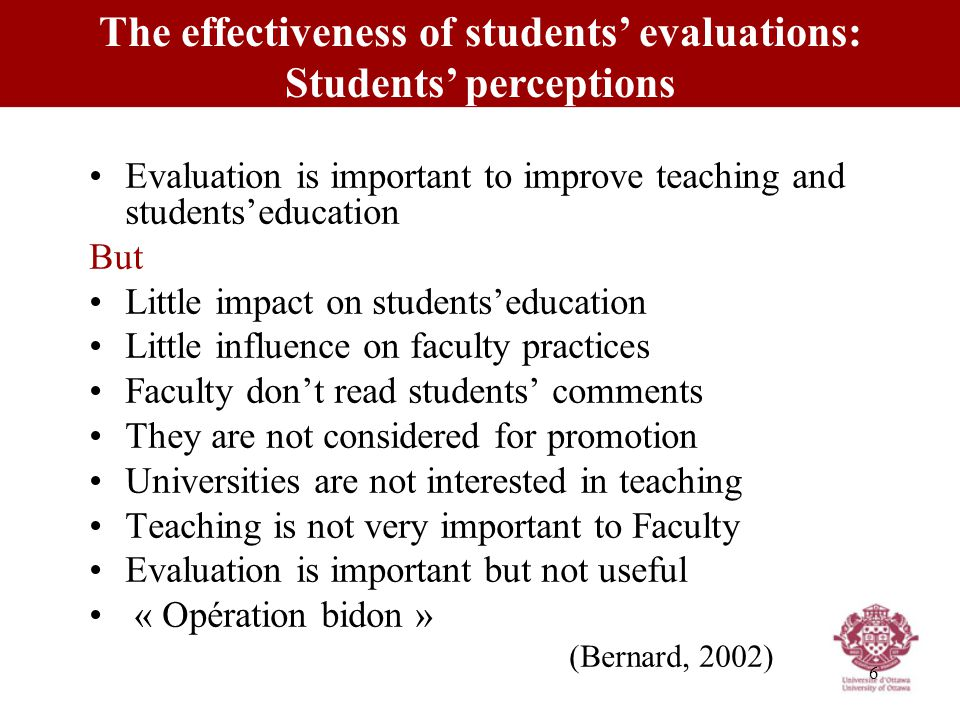 6 Evaluation is important to improve teaching and students'education But Little impact on students'education Little influence on faculty practices Faculty don't read students' comments They are not considered for promotion Universities are not interested in teaching Teaching is not very important to Faculty Evaluation is important but not useful « Opération bidon » (Bernard, 2002) The effectiveness of students' evaluations: Students' perceptions
