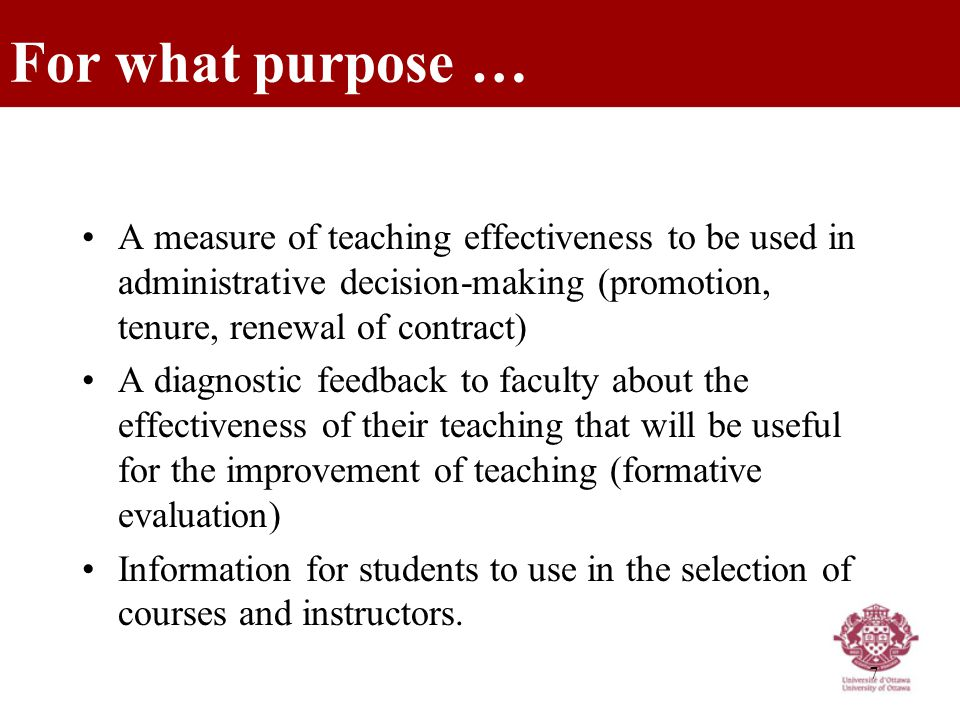 7 A measure of teaching effectiveness to be used in administrative decision-making (promotion, tenure, renewal of contract) A diagnostic feedback to faculty about the effectiveness of their teaching that will be useful for the improvement of teaching (formative evaluation) Information for students to use in the selection of courses and instructors.