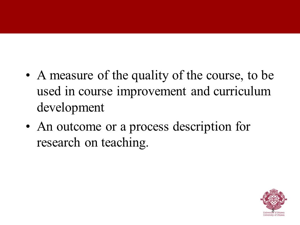 8 A measure of the quality of the course, to be used in course improvement and curriculum development An outcome or a process description for research on teaching.