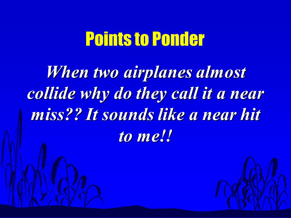 Points to Ponder When two airplanes almost collide why do they call it a near miss .