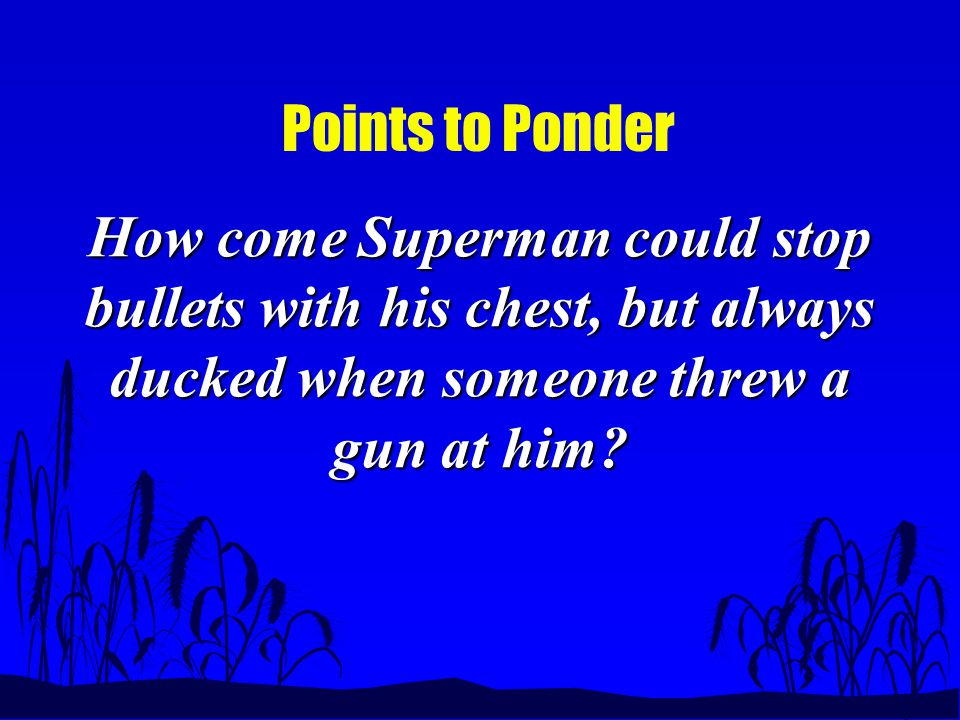 Points to Ponder How come Superman could stop bullets with his chest, but always ducked when someone threw a gun at him