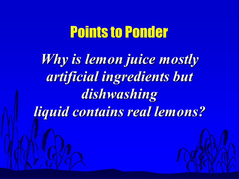 Points to Ponder Why is lemon juice mostly artificial ingredients but dishwashing liquid contains real lemons