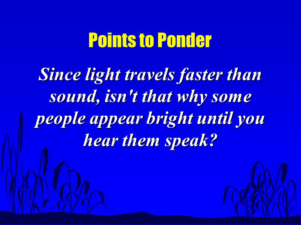 Points to Ponder Since light travels faster than sound, isn t that why some people appear bright until you hear them speak