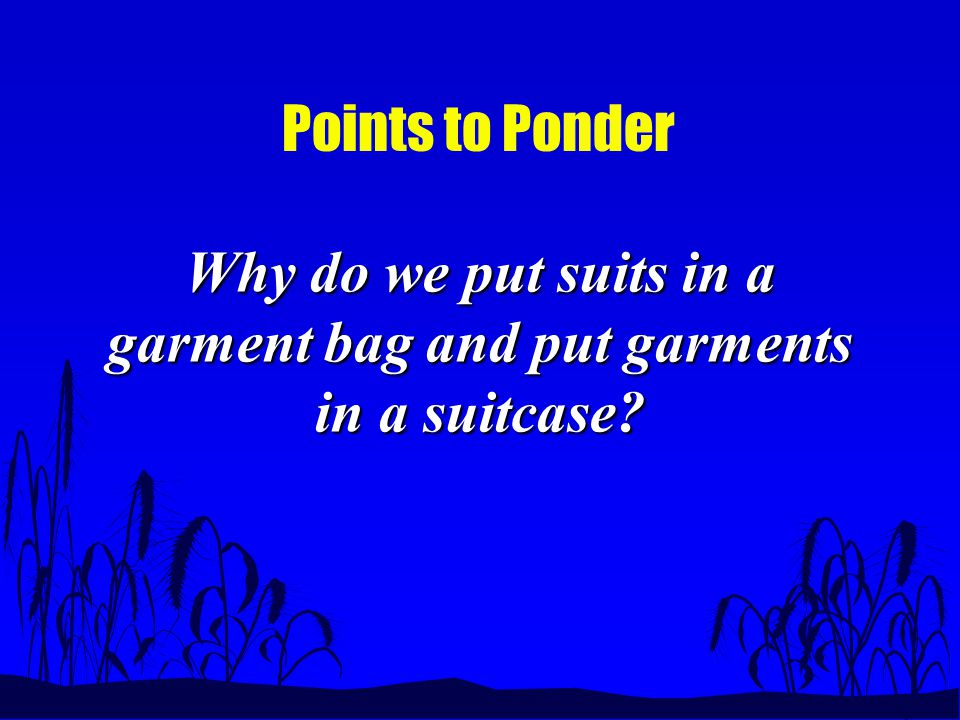 Points to Ponder Why do we put suits in a garment bag and put garments in a suitcase