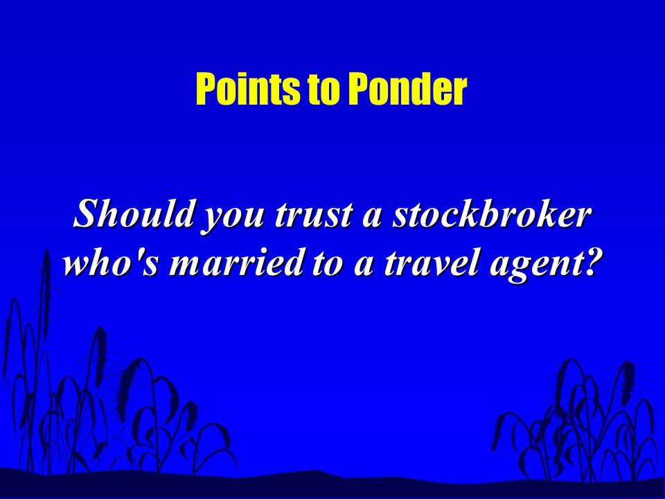 Points to Ponder Should you trust a stockbroker who s married to a travel agent