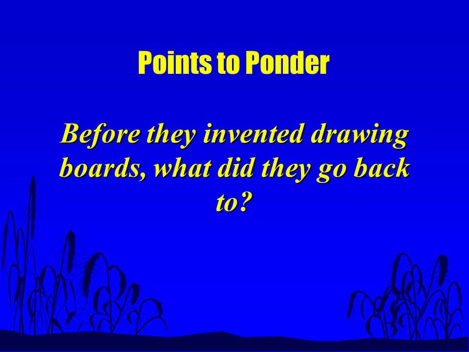 Points to Ponder Before they invented drawing boards, what did they go back to