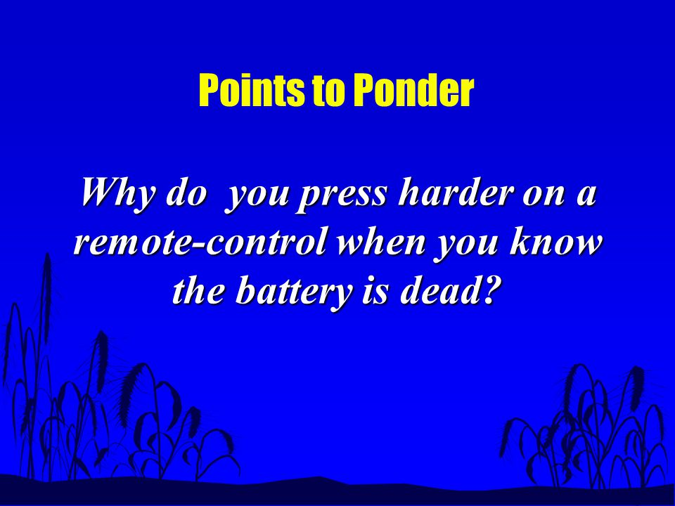 Points to Ponder Why do you press harder on a remote-control when you know the battery is dead