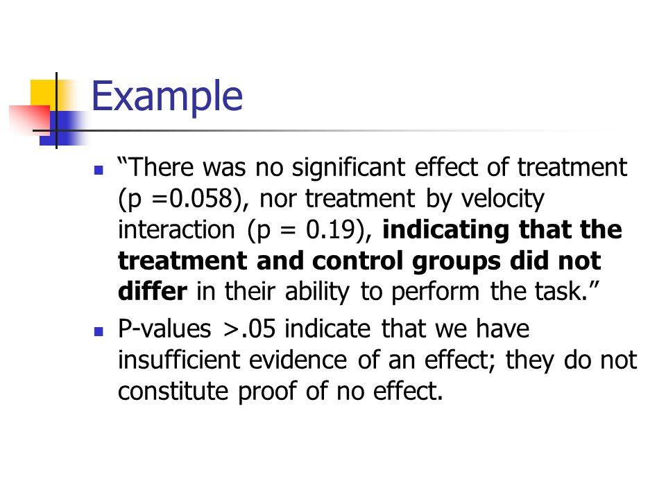 Example There was no significant effect of treatment (p =0.058), nor treatment by velocity interaction (p = 0.19), indicating that the treatment and control groups did not differ in their ability to perform the task. P-values >.05 indicate that we have insufficient evidence of an effect; they do not constitute proof of no effect.