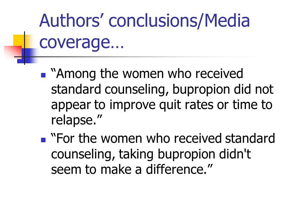 Authors' conclusions/Media coverage… Among the women who received standard counseling, bupropion did not appear to improve quit rates or time to relapse. For the women who received standard counseling, taking bupropion didn t seem to make a difference.