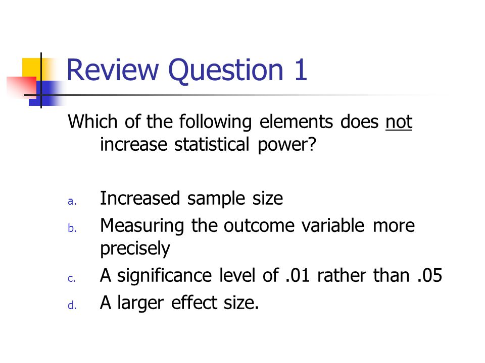 Review Question 1 Which of the following elements does not increase statistical power.
