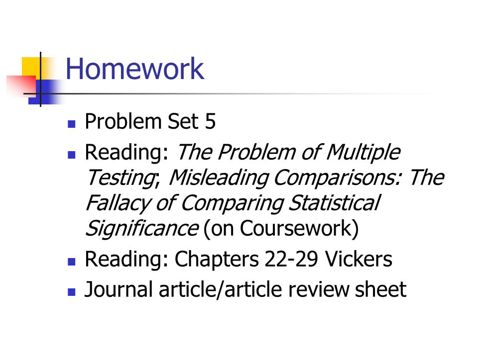 Homework Problem Set 5 Reading: The Problem of Multiple Testing; Misleading Comparisons: The Fallacy of Comparing Statistical Significance (on Coursework) Reading: Chapters Vickers Journal article/article review sheet