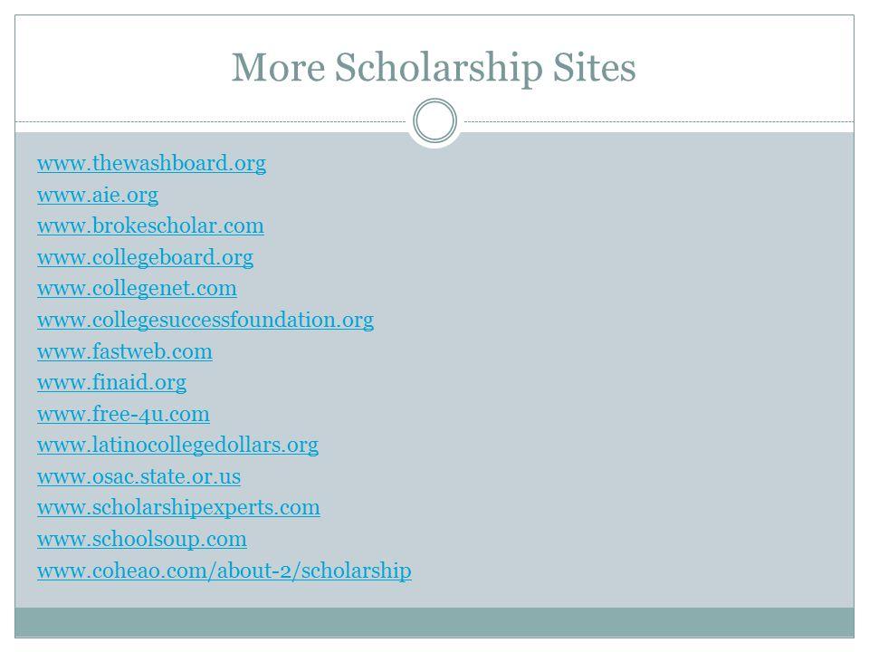 More Scholarship Sites www.thewashboard.org www.aie.org www.brokescholar.com www.collegeboard.org www.collegenet.com www.collegesuccessfoundation.org