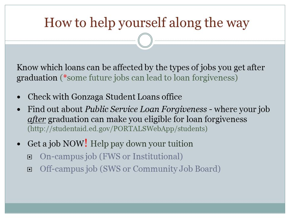 How to help yourself along the way Know which loans can be affected by the types of jobs you get after graduation (*some future jobs can lead to loan forgiveness) Check with Gonzaga Student Loans office Find out about Public Service Loan Forgiveness - where your job after graduation can make you eligible for loan forgiveness (http://studentaid.ed.gov/PORTALSWebApp/students) Get a job NOW .