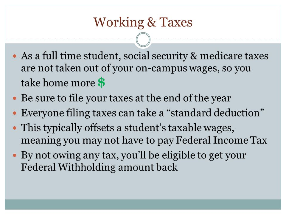 Working & Taxes As a full time student, social security & medicare taxes are not taken out of your on-campus wages, so you take home more $ Be sure to file your taxes at the end of the year Everyone filing taxes can take a standard deduction This typically offsets a student's taxable wages, meaning you may not have to pay Federal Income Tax By not owing any tax, you'll be eligible to get your Federal Withholding amount back