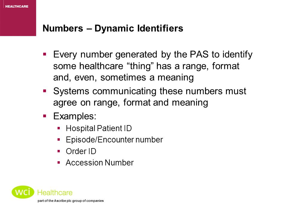 part of the Ascribe plc group of companies Numbers – Dynamic Identifiers  Every number generated by the PAS to identify some healthcare thing has a range, format and, even, sometimes a meaning  Systems communicating these numbers must agree on range, format and meaning  Examples:  Hospital Patient ID  Episode/Encounter number  Order ID  Accession Number