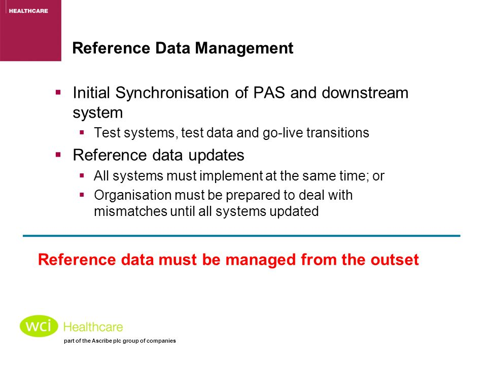 part of the Ascribe plc group of companies Reference Data Management  Initial Synchronisation of PAS and downstream system  Test systems, test data and go-live transitions  Reference data updates  All systems must implement at the same time; or  Organisation must be prepared to deal with mismatches until all systems updated Reference data must be managed from the outset