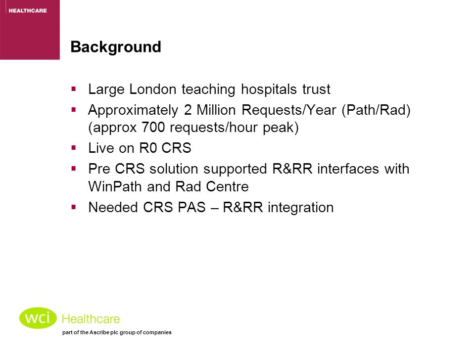 part of the Ascribe plc group of companies Background  Large London teaching hospitals trust  Approximately 2 Million Requests/Year (Path/Rad) (approx 700 requests/hour peak)  Live on R0 CRS  Pre CRS solution supported R&RR interfaces with WinPath and Rad Centre  Needed CRS PAS – R&RR integration