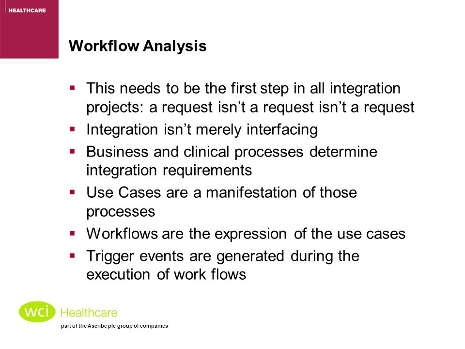 part of the Ascribe plc group of companies Workflow Analysis  This needs to be the first step in all integration projects: a request isn't a request isn't a request  Integration isn't merely interfacing  Business and clinical processes determine integration requirements  Use Cases are a manifestation of those processes  Workflows are the expression of the use cases  Trigger events are generated during the execution of work flows