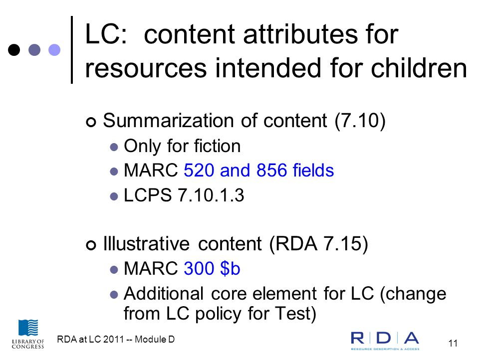 RDA at LC 2011 -- Module D 11 LC: content attributes for resources intended for children Summarization of content (7.10) Only for fiction MARC 520 and 856 fields LCPS 7.10.1.3 Illustrative content (RDA 7.15) MARC 300 $b Additional core element for LC (change from LC policy for Test)