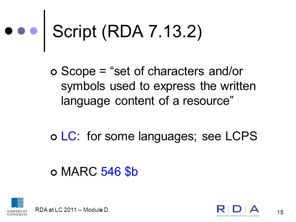 RDA at LC 2011 -- Module D 15 Script (RDA 7.13.2) Scope = set of characters and/or symbols used to express the written language content of a resource LC: for some languages; see LCPS MARC 546 $b