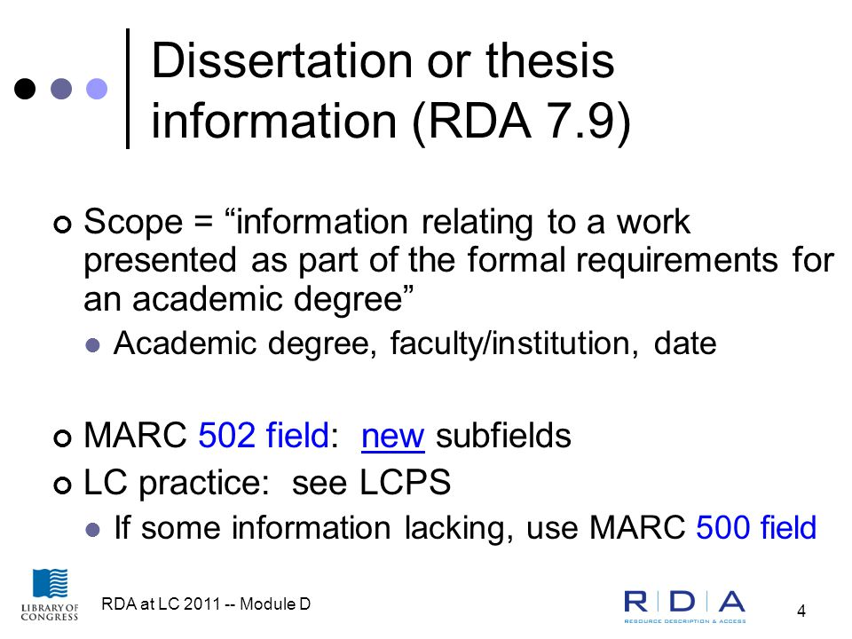 RDA at LC 2011 -- Module D 4 Dissertation or thesis information (RDA 7.9) Scope = information relating to a work presented as part of the formal requirements for an academic degree Academic degree, faculty/institution, date MARC 502 field: new subfields LC practice: see LCPS If some information lacking, use MARC 500 field