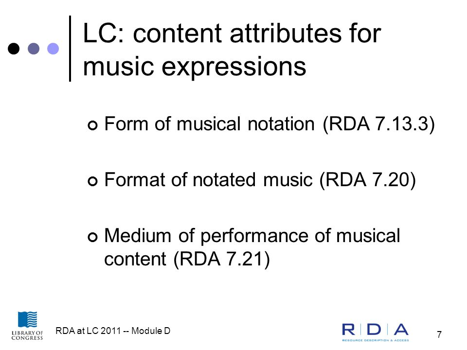 RDA at LC 2011 -- Module D 7 LC: content attributes for music expressions Form of musical notation (RDA 7.13.3) Format of notated music (RDA 7.20) Medium of performance of musical content (RDA 7.21)