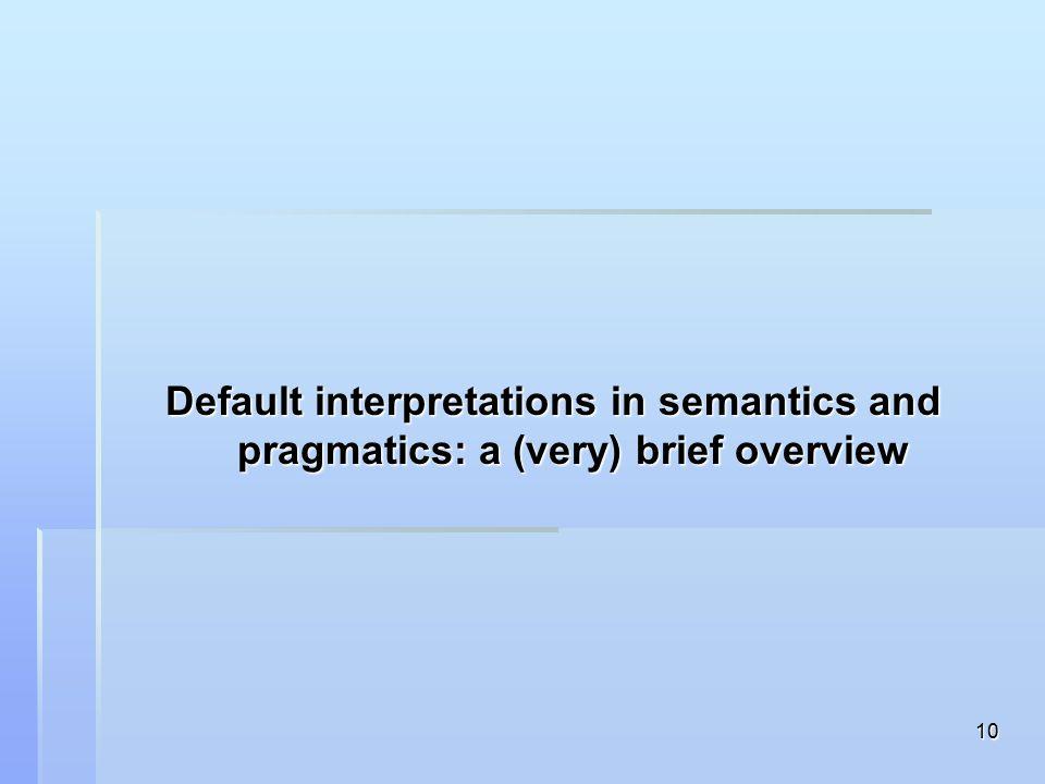 10 Default interpretations in semantics and pragmatics: a (very) brief overview