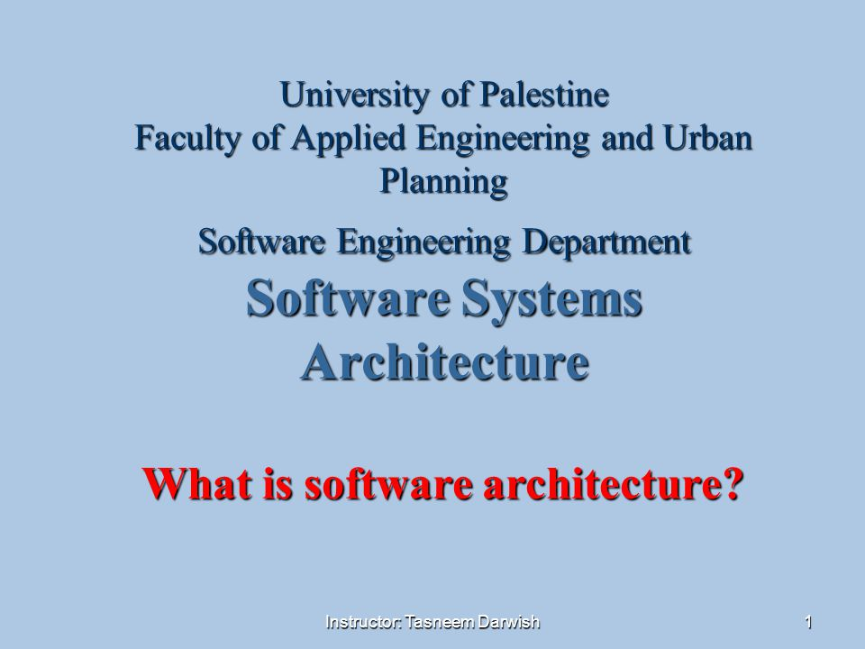 Instructor: Tasneem Darwish2 Outlines  What Software Architecture Is and What It Isn t  Other Points of View  Architectural Patterns, Reference Models, and Reference Architectures  Why Is Software Architecture Important.