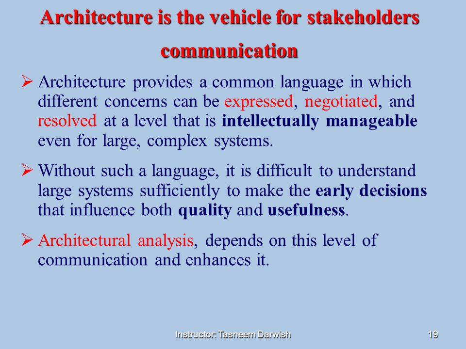 Instructor: Tasneem Darwish19 Architecture is the vehicle for stakeholders communication  Architecture provides a common language in which different