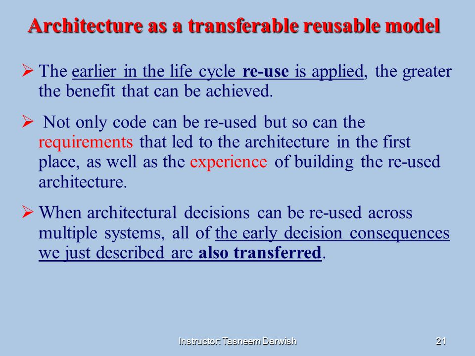Instructor: Tasneem Darwish21 Architecture as a transferable reusable model  The earlier in the life cycle re-use is applied, the greater the benefit