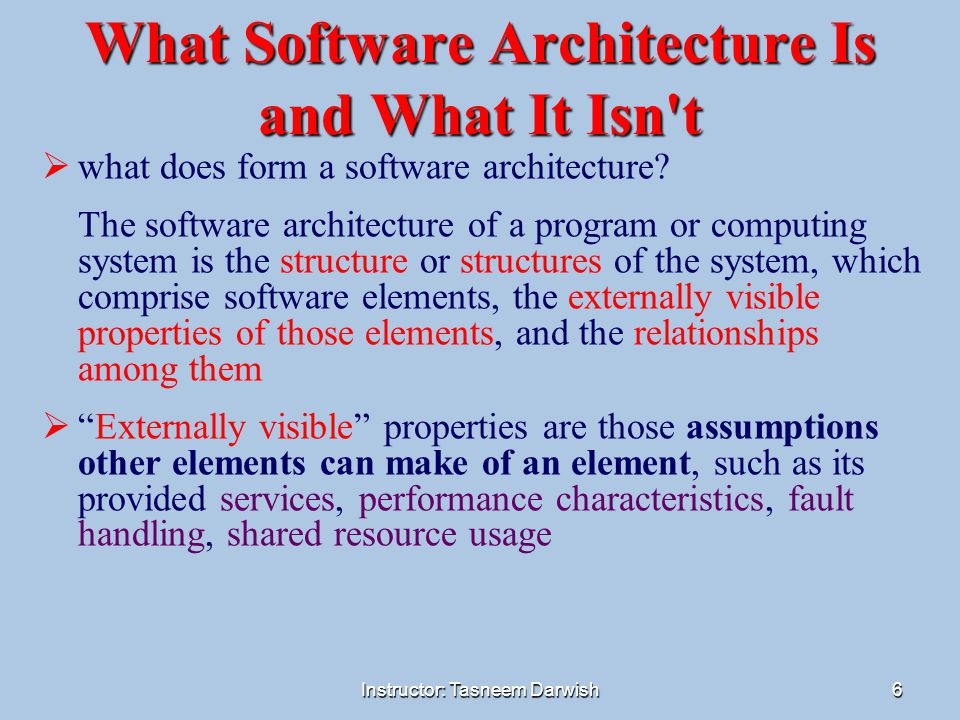 Instructor: Tasneem Darwish7 What Software Architecture Is and What It Isn t architecture defines software elements  The architecture is foremost an abstraction of a system that hold back details of elements that do not affect how they use or interact with other elements.