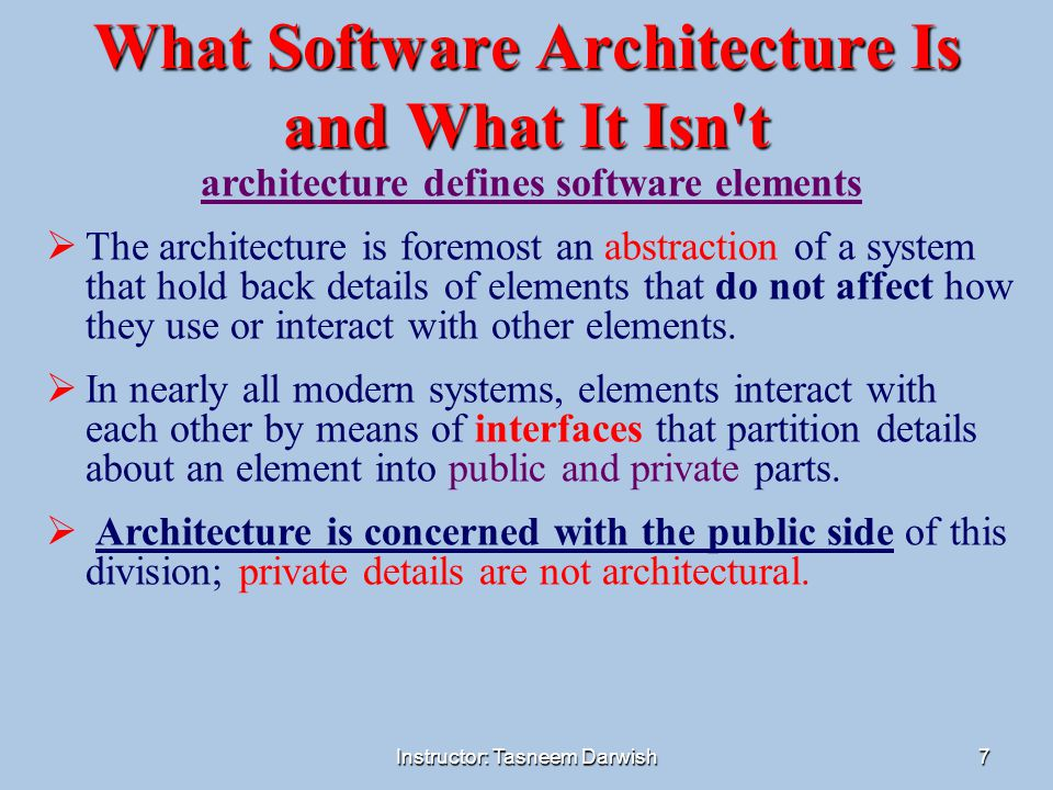 Instructor: Tasneem Darwish8 What Software Architecture Is and What It Isn t  The architecture can comprise more than one kind of structure  every computing system with software has a software architecture because every system can be shown to comprise elements and the relations among them  The behaviour of each element is part of the architecture