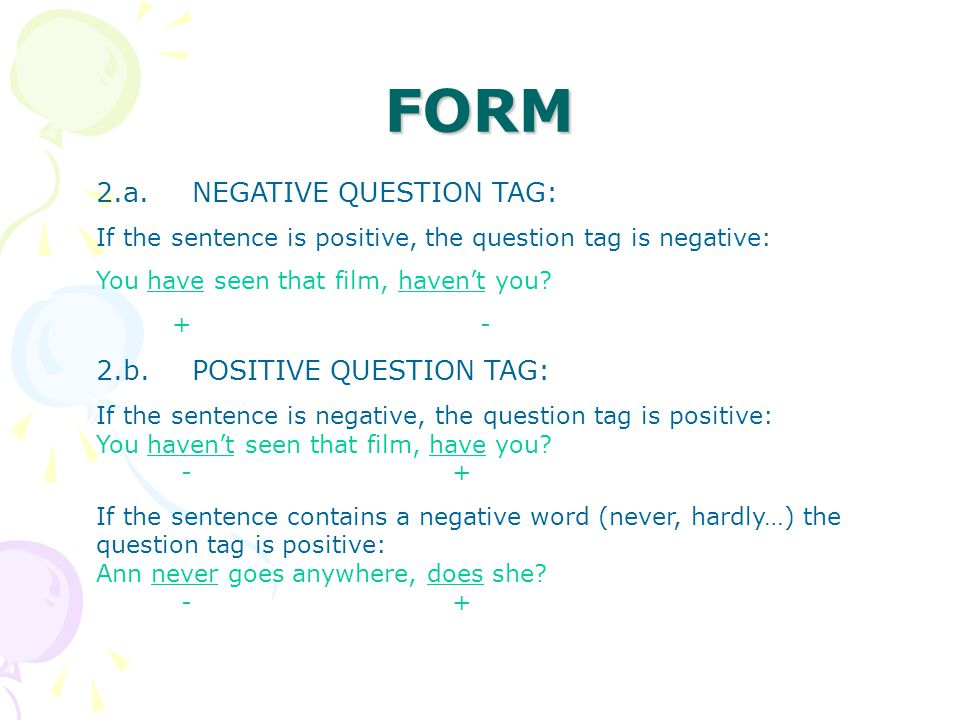 FORM 2.a. NEGATIVE QUESTION TAG: If the sentence is positive, the question tag is negative: You have seen that film, haven't you? +- 2.b.POSITIVE QUES