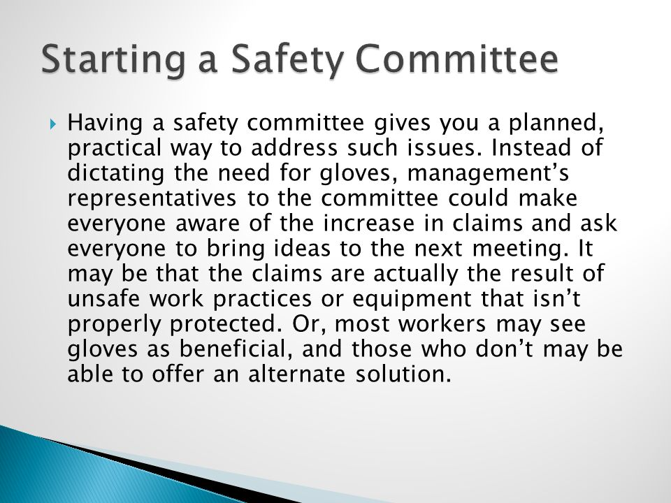  Having a safety committee gives you a planned, practical way to address such issues. Instead of dictating the need for gloves, management's represen