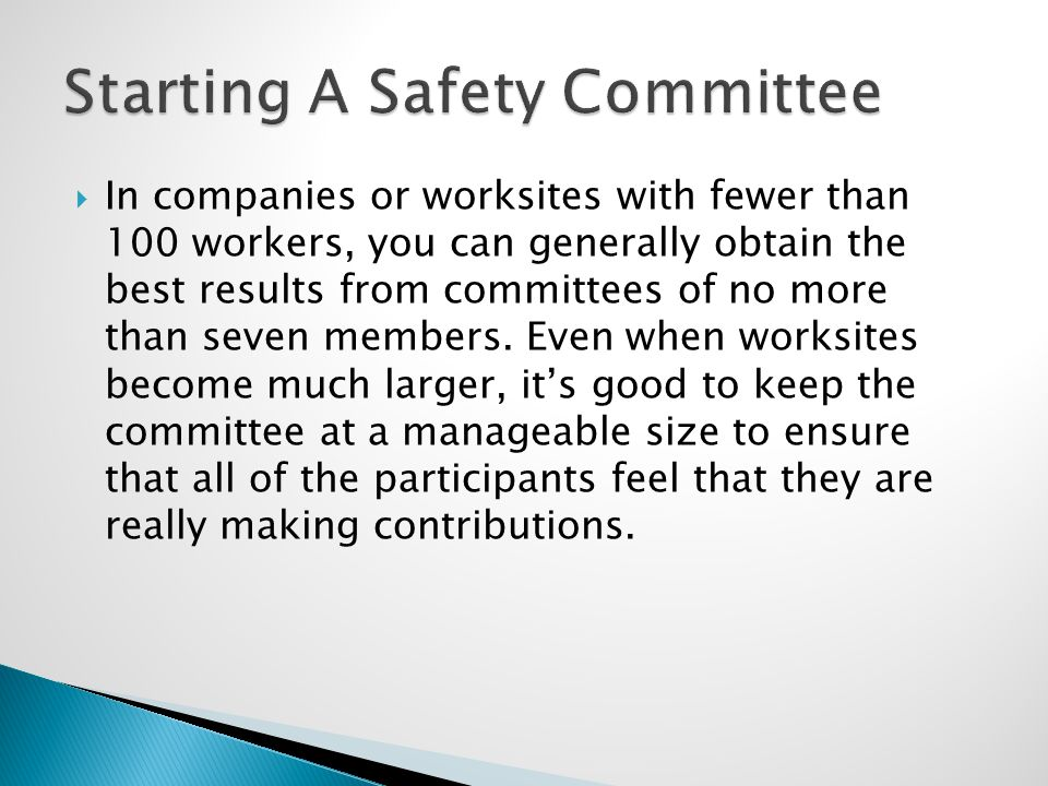  In companies or worksites with fewer than 100 workers, you can generally obtain the best results from committees of no more than seven members. Even