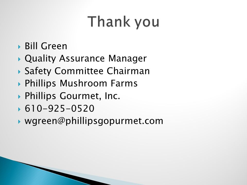  Bill Green  Quality Assurance Manager  Safety Committee Chairman  Phillips Mushroom Farms  Phillips Gourmet, Inc.  610-925-0520  wgreen@philli