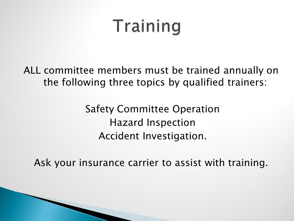 ALL committee members must be trained annually on the following three topics by qualified trainers: Safety Committee Operation Hazard Inspection Accid
