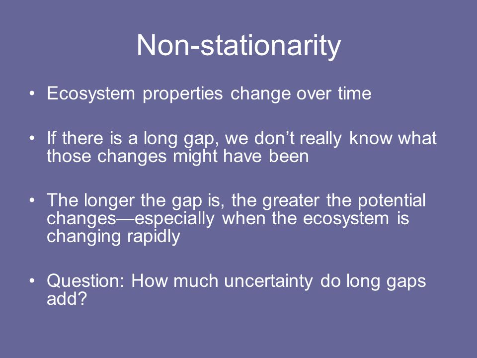Non-stationarity Ecosystem properties change over time If there is a long gap, we don't really know what those changes might have been The longer the gap is, the greater the potential changes—especially when the ecosystem is changing rapidly Question: How much uncertainty do long gaps add