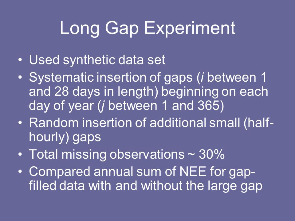Long Gap Experiment Used synthetic data set Systematic insertion of gaps (i between 1 and 28 days in length) beginning on each day of year (j between 1 and 365) Random insertion of additional small (half- hourly) gaps Total missing observations ~ 30% Compared annual sum of NEE for gap- filled data with and without the large gap