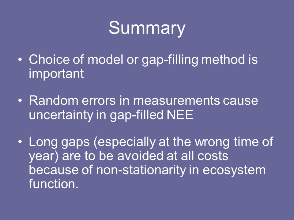 Summary Choice of model or gap-filling method is important Random errors in measurements cause uncertainty in gap-filled NEE Long gaps (especially at the wrong time of year) are to be avoided at all costs because of non-stationarity in ecosystem function.