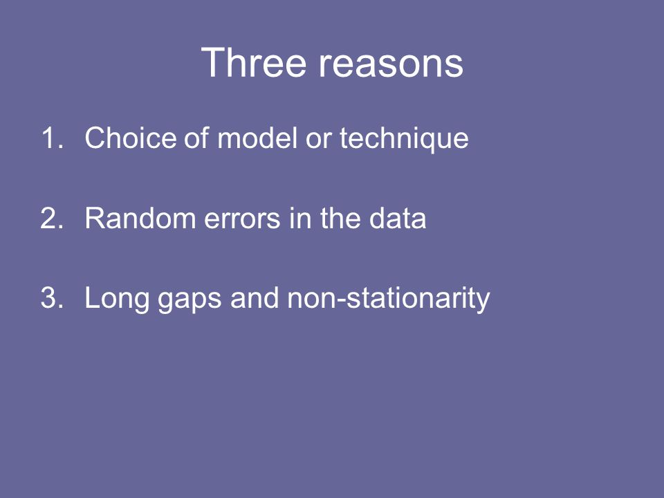 Three reasons 1.Choice of model or technique 2.Random errors in the data 3.Long gaps and non-stationarity