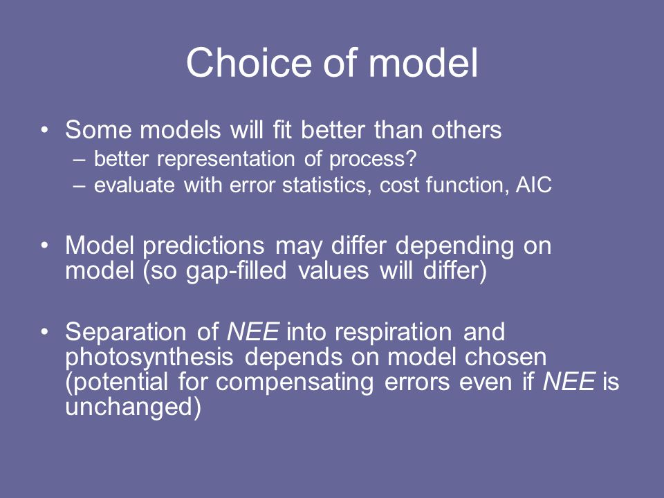 Choice of model Some models will fit better than others –better representation of process.