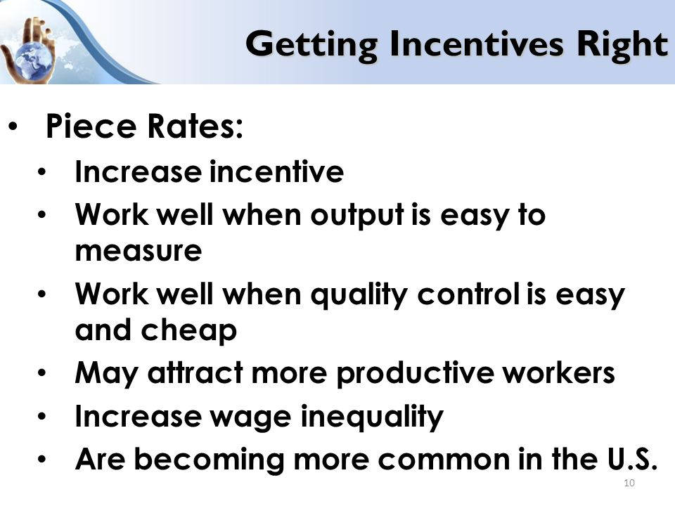 Getting Incentives Right Piece Rates: Increase incentive Work well when output is easy to measure Work well when quality control is easy and cheap May